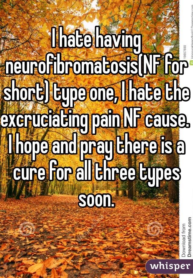 I hate having neurofibromatosis(NF for short) type one, I hate the excruciating pain NF cause. I hope and pray there is a cure for all three types soon.