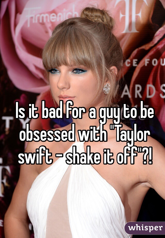 """Is it bad for a guy to be obsessed with """"Taylor swift - shake it off""""?!"""
