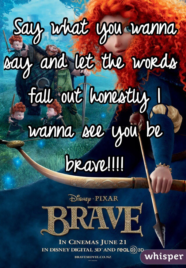 Say what you wanna say and let the words fall out honestly I wanna see you be brave!!!!