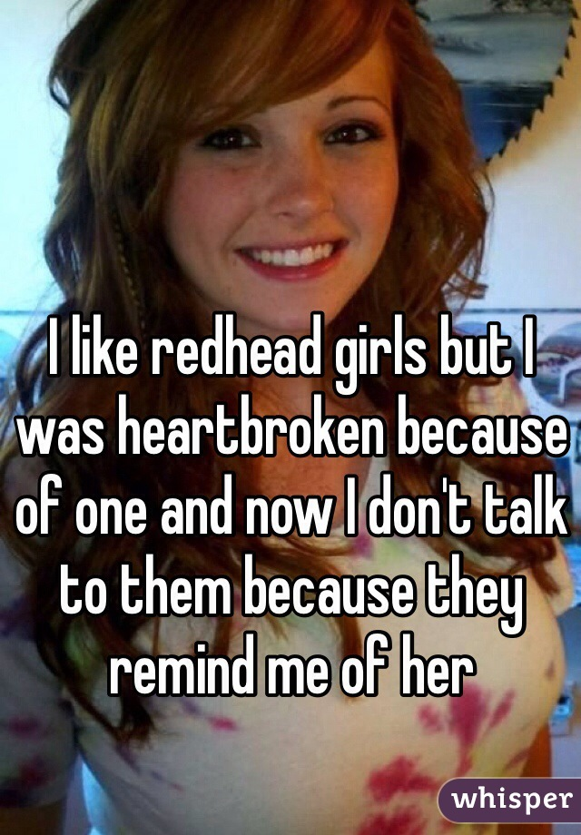 I like redhead girls but I was heartbroken because of one and now I don't talk to them because they remind me of her