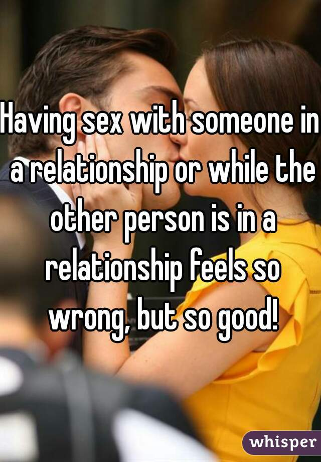 Having sex with someone in a relationship or while the other person is in a relationship feels so wrong, but so good!