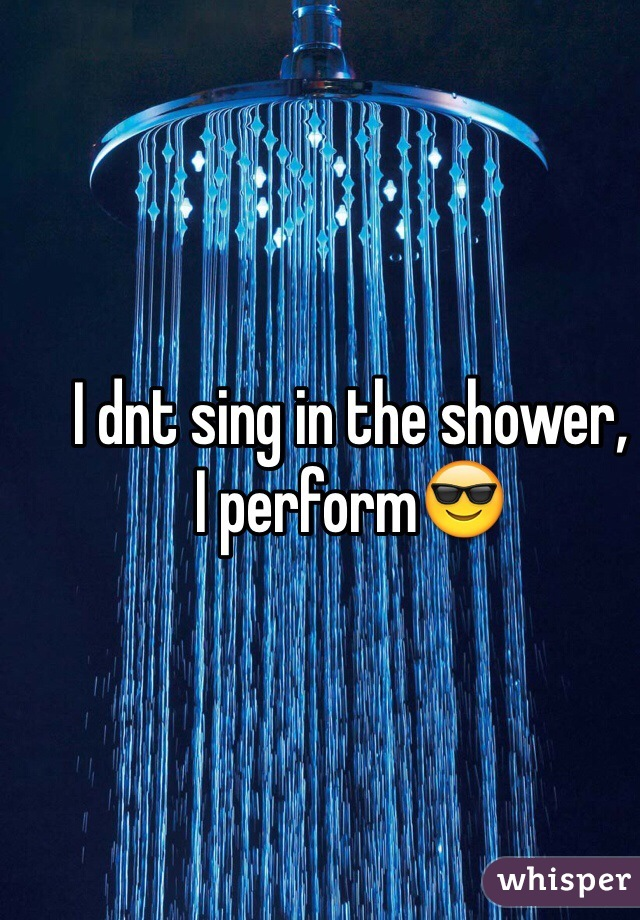 I dnt sing in the shower, I perform😎