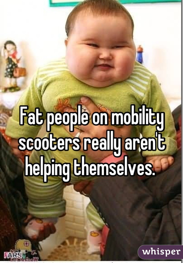 Fat people on mobility scooters really aren't helping themselves.