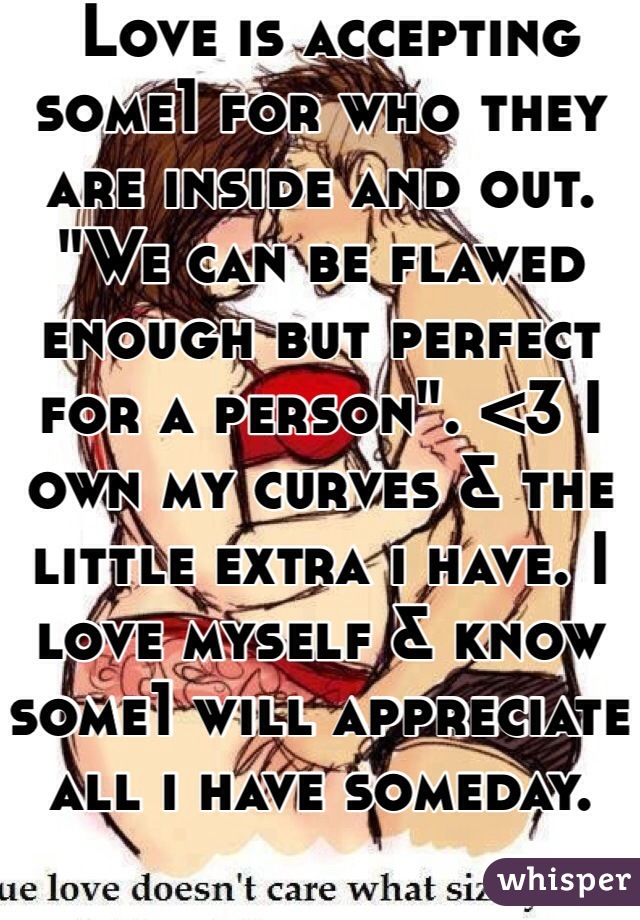 "Love is accepting some1 for who they are inside and out. ""We can be flawed enough but perfect for a person"". <3 I own my curves & the little extra i have. I love myself & know some1 will appreciate all i have someday."