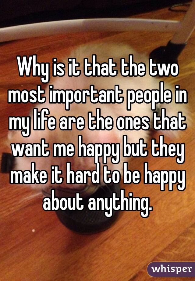 Why is it that the two most important people in my life are the ones that want me happy but they make it hard to be happy about anything.