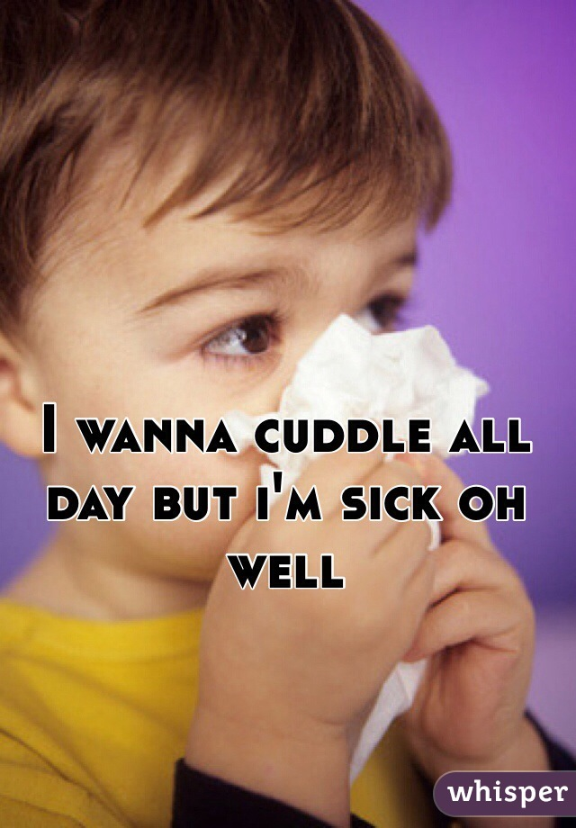 I wanna cuddle all day but i'm sick oh well