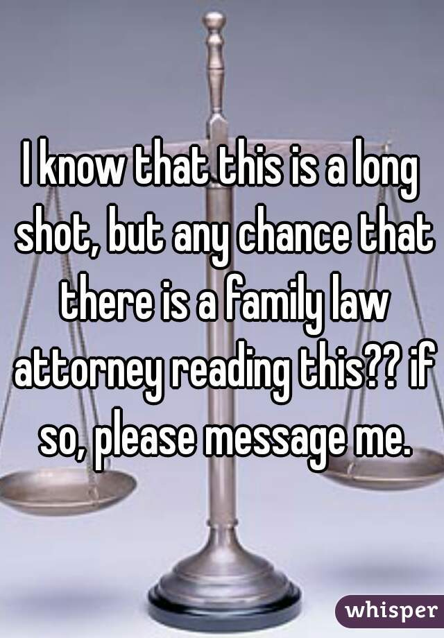 I know that this is a long shot, but any chance that there is a family law attorney reading this?? if so, please message me.