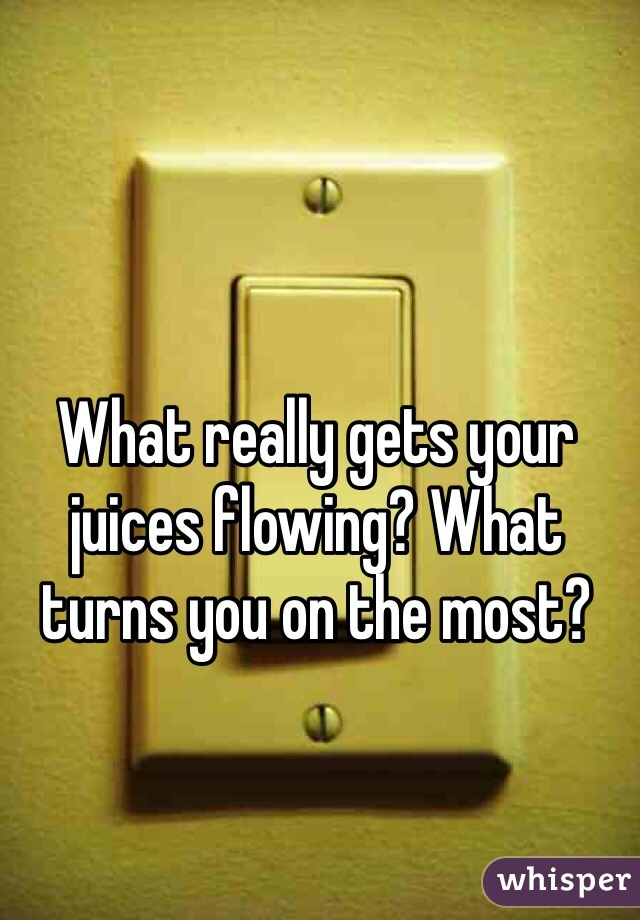 What really gets your juices flowing? What turns you on the most?