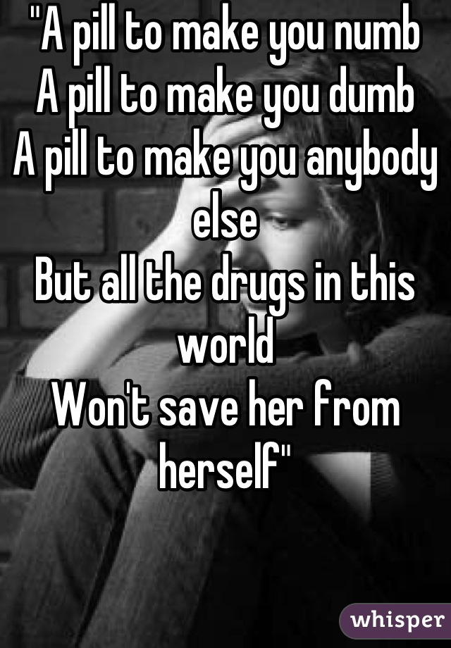 """A pill to make you numb A pill to make you dumb A pill to make you anybody else But all the drugs in this world Won't save her from herself"""