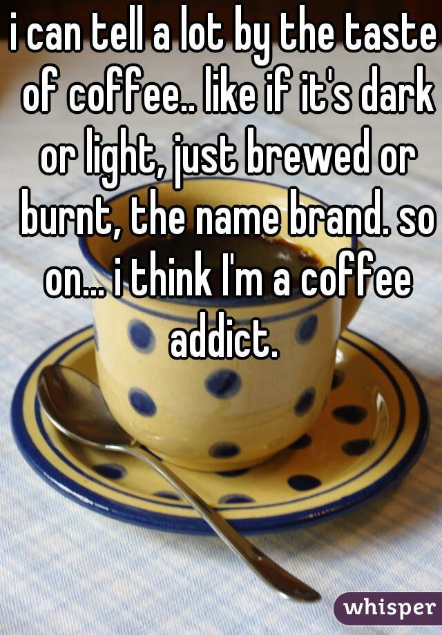 i can tell a lot by the taste of coffee.. like if it's dark or light, just brewed or burnt, the name brand. so on... i think I'm a coffee addict.