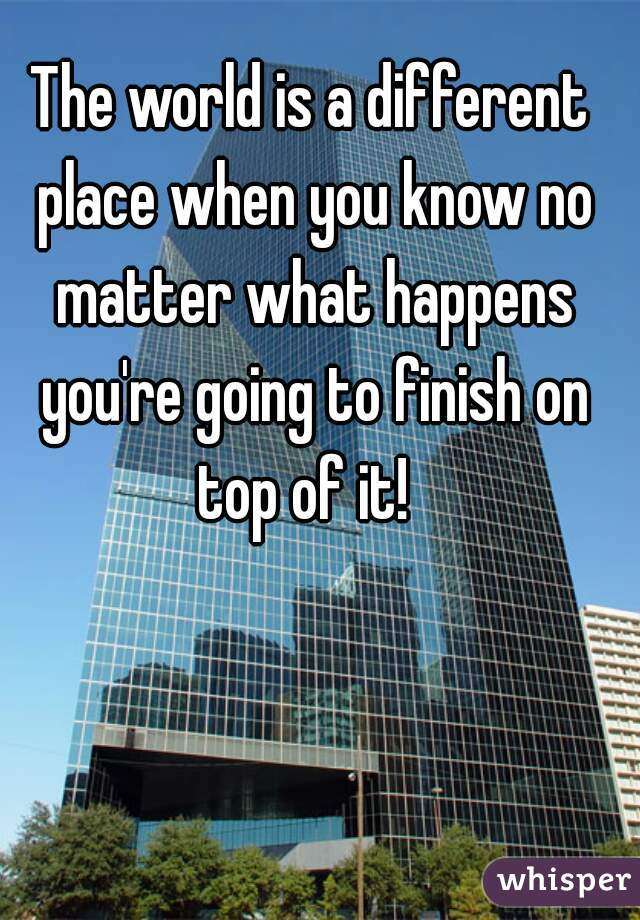 The world is a different place when you know no matter what happens you're going to finish on top of it!