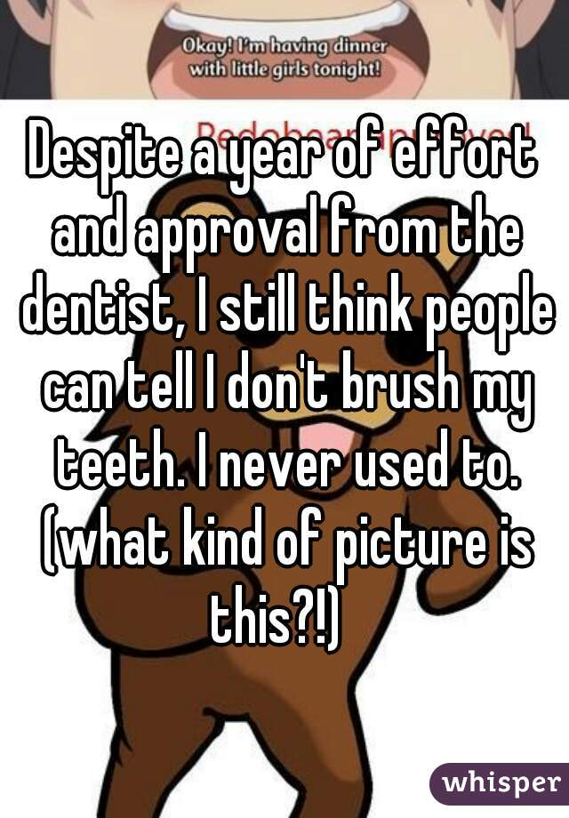 Despite a year of effort and approval from the dentist, I still think people can tell I don't brush my teeth. I never used to. (what kind of picture is this?!)