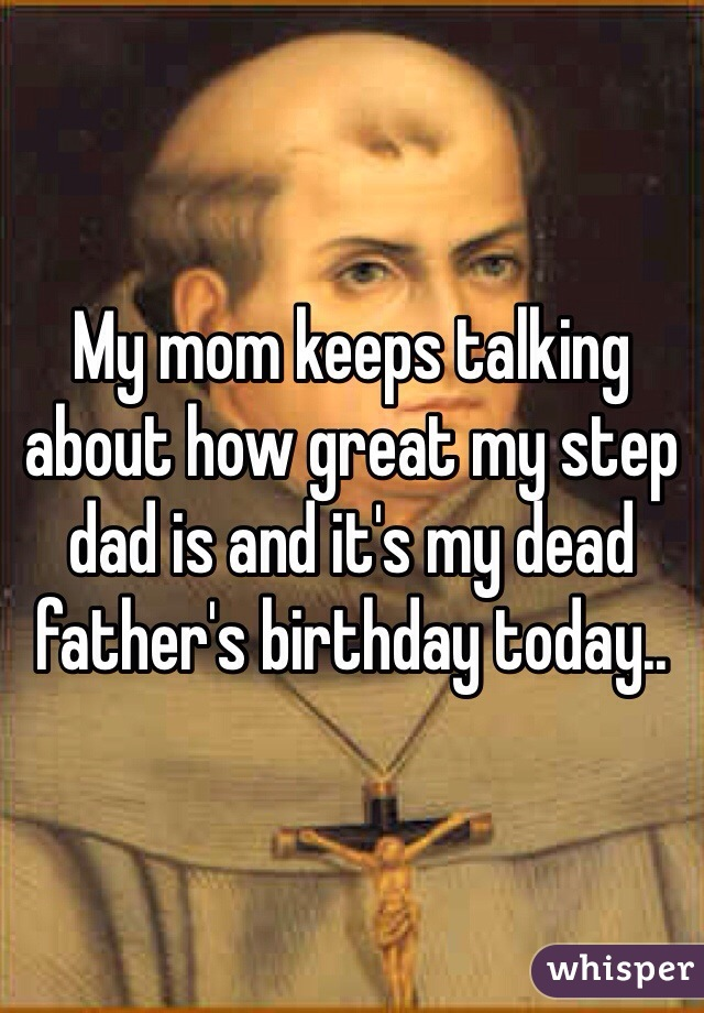 My mom keeps talking about how great my step dad is and it's my dead father's birthday today..