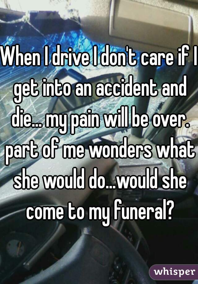 When I drive I don't care if I get into an accident and die... my pain will be over. part of me wonders what she would do...would she come to my funeral?