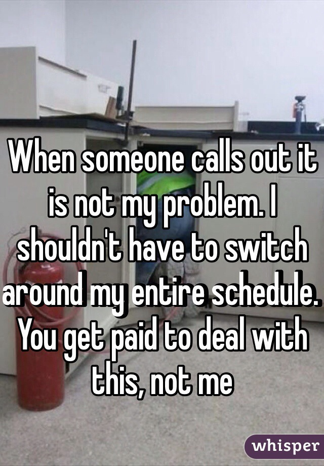 When someone calls out it is not my problem. I shouldn't have to switch around my entire schedule. You get paid to deal with this, not me