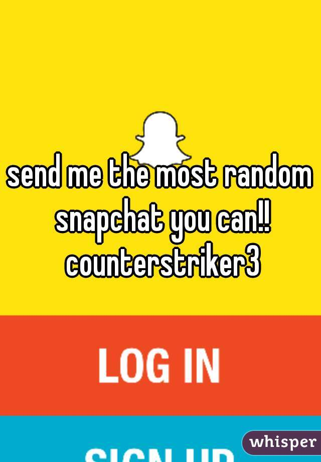 send me the most random snapchat you can!! counterstriker3