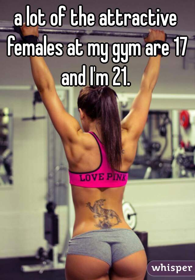 a lot of the attractive females at my gym are 17 and I'm 21.