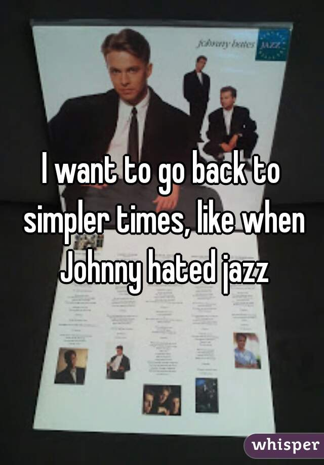 I want to go back to simpler times, like when Johnny hated jazz