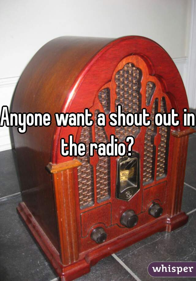 Anyone want a shout out in the radio?