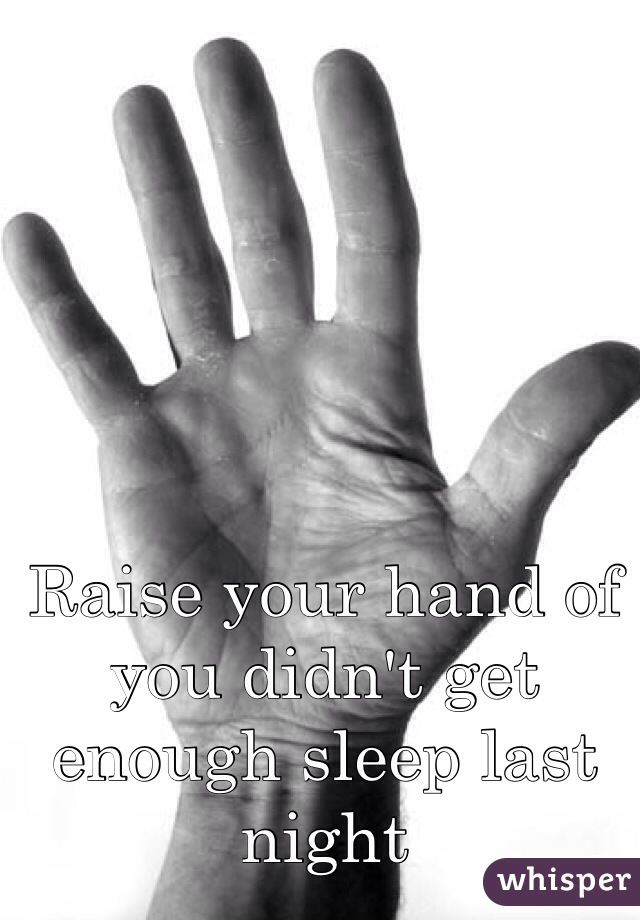 Raise your hand of you didn't get enough sleep last night