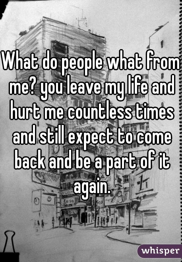 What do people what from me? you leave my life and hurt me countless times and still expect to come back and be a part of it again.