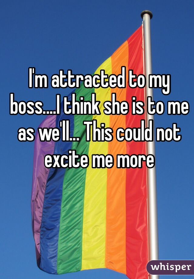 I'm attracted to my boss....I think she is to me as we'll... This could not excite me more