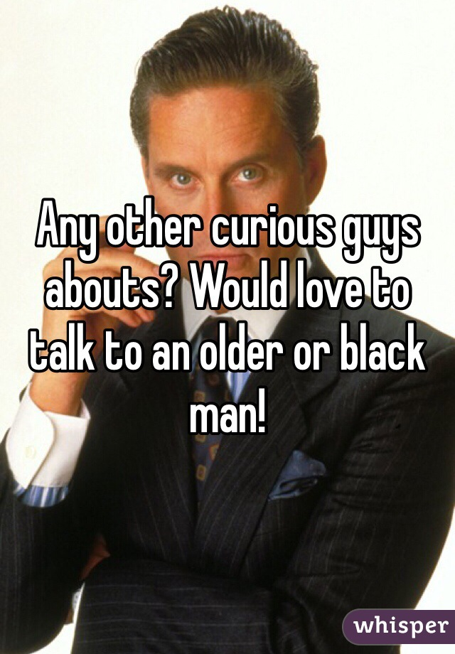 Any other curious guys abouts? Would love to talk to an older or black man!