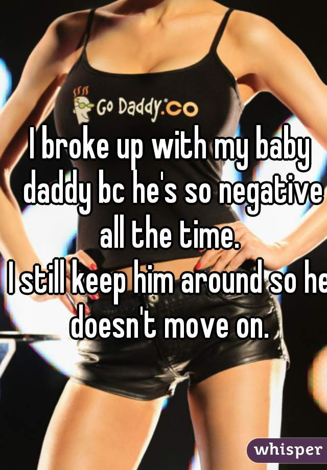 I broke up with my baby daddy bc he's so negative all the time.   I still keep him around so he doesn't move on.