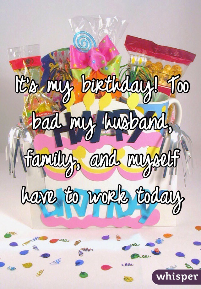 It's my birthday! Too bad my husband, family, and myself have to work today