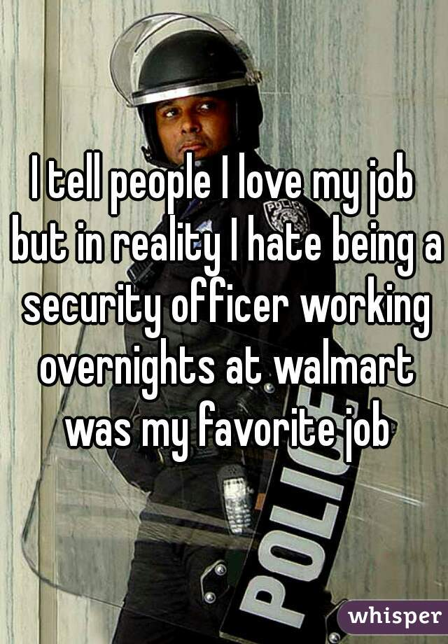 I tell people I love my job but in reality I hate being a security officer working overnights at walmart was my favorite job