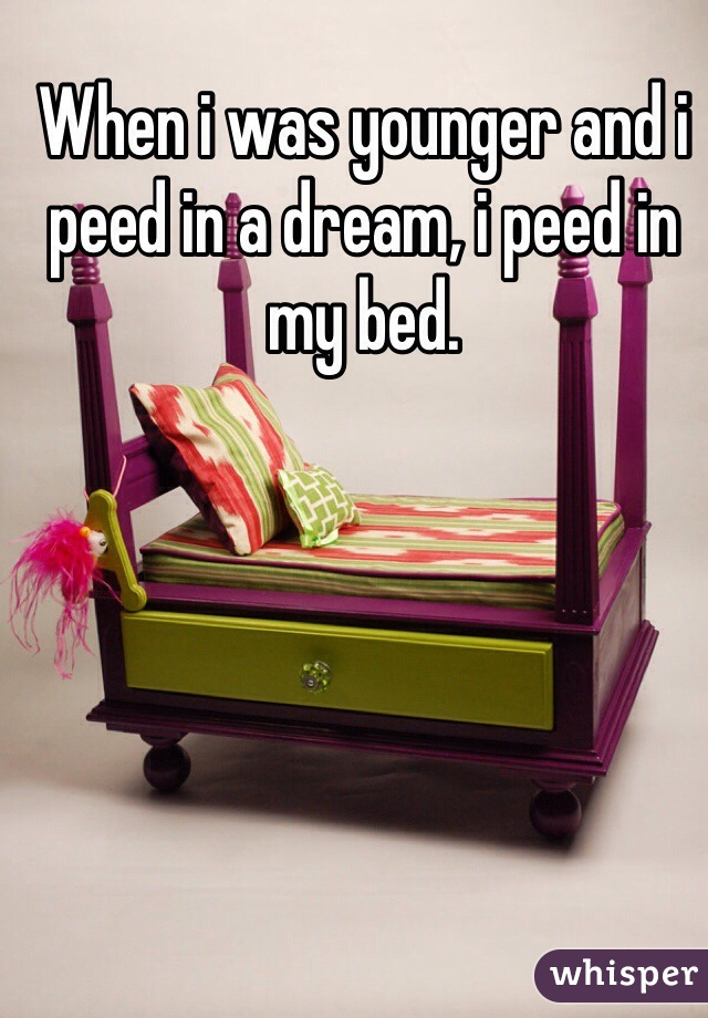 When i was younger and i peed in a dream, i peed in my bed.