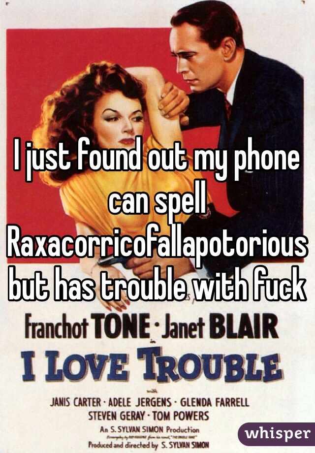 I just found out my phone can spell Raxacorricofallapotorious but has trouble with fuck
