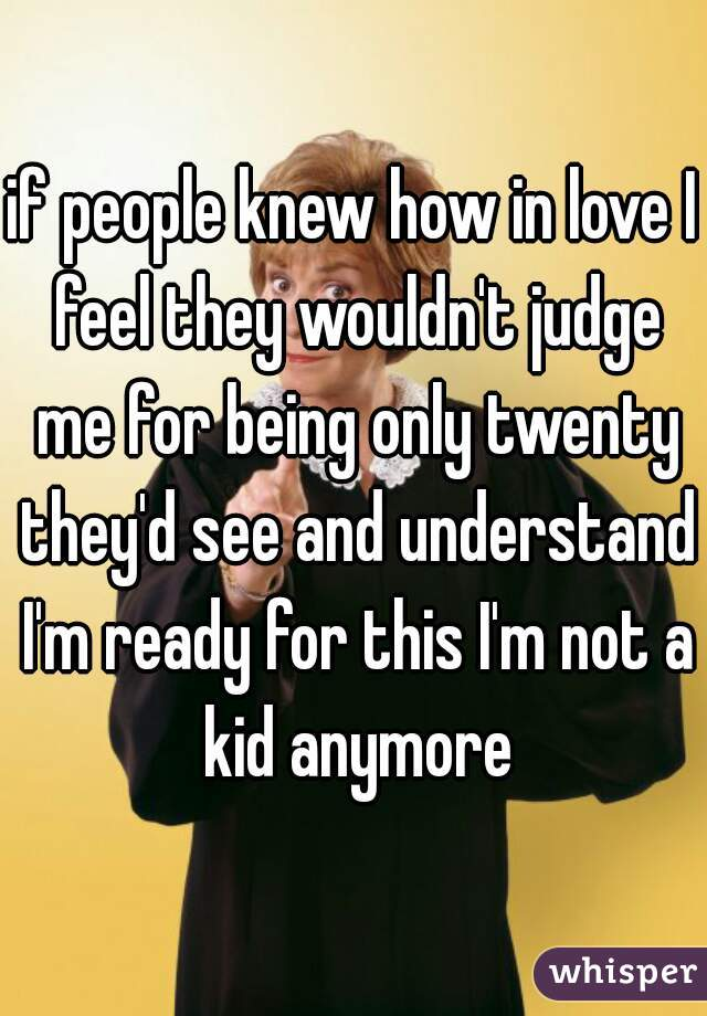 if people knew how in love I feel they wouldn't judge me for being only twenty they'd see and understand I'm ready for this I'm not a kid anymore