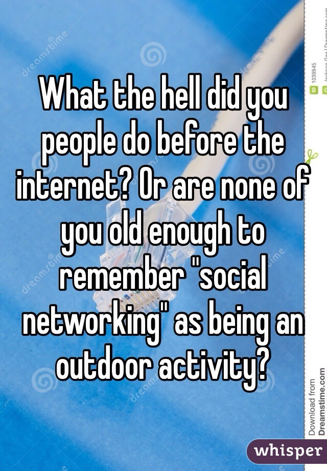 "What the hell did you people do before the internet? Or are none of you old enough to remember ""social networking"" as being an outdoor activity?"