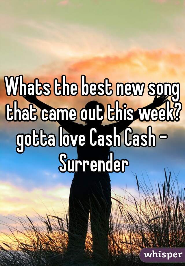 Whats the best new song that came out this week??  gotta love Cash Cash - Surrender