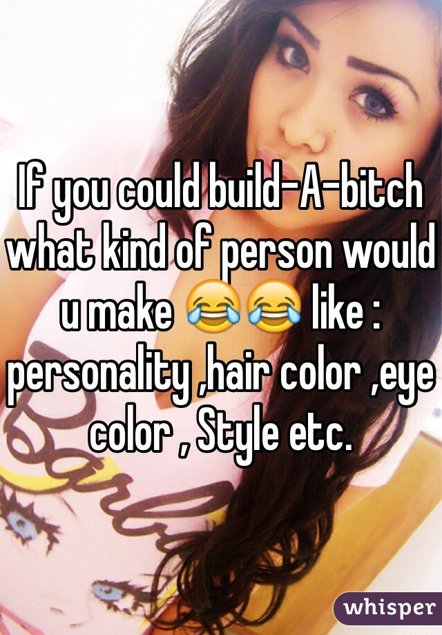 If you could build-A-bitch what kind of person would u make 😂😂 like : personality ,hair color ,eye color , Style etc.