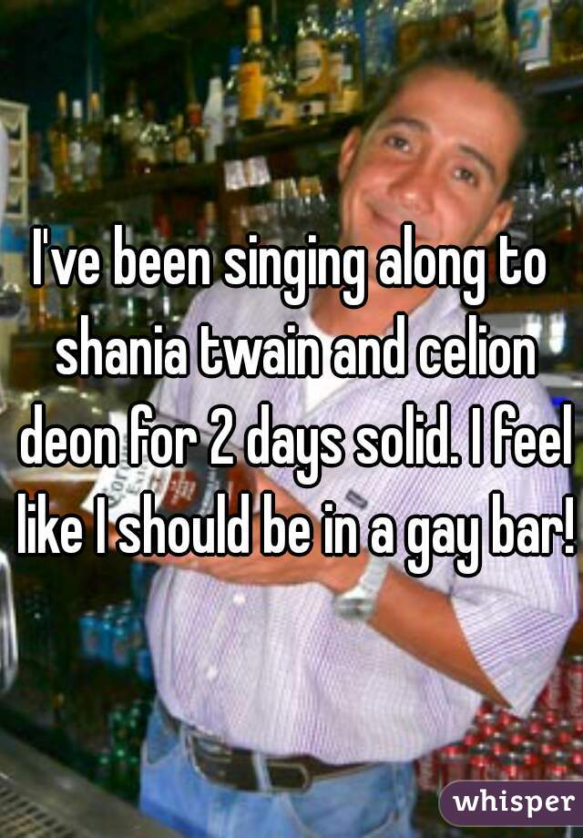 I've been singing along to shania twain and celion deon for 2 days solid. I feel like I should be in a gay bar!