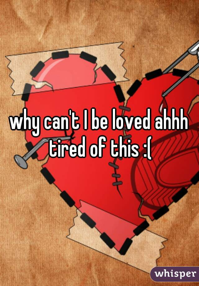 why can't I be loved ahhh tired of this :(