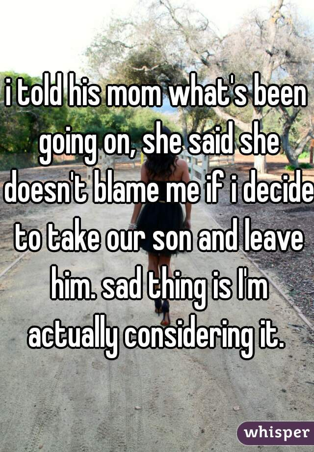 i told his mom what's been going on, she said she doesn't blame me if i decide to take our son and leave him. sad thing is I'm actually considering it.