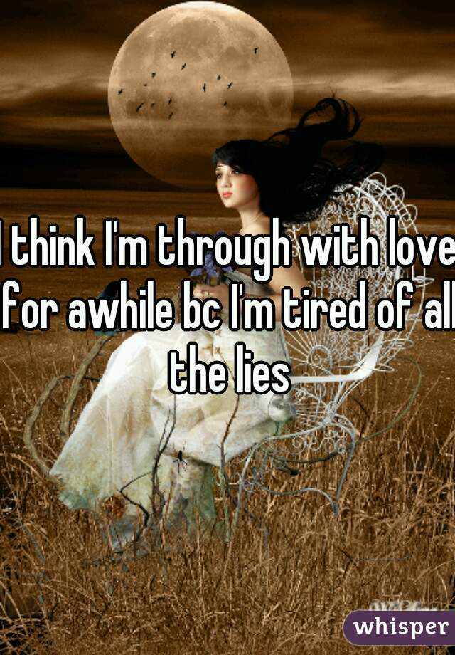 I think I'm through with love for awhile bc I'm tired of all the lies