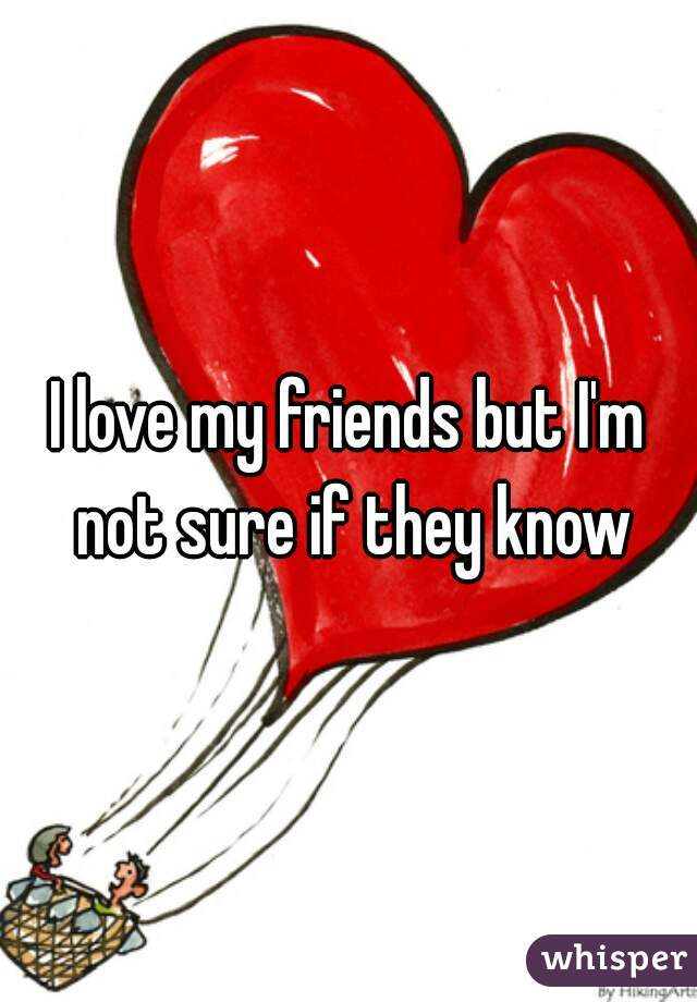 I love my friends but I'm not sure if they know