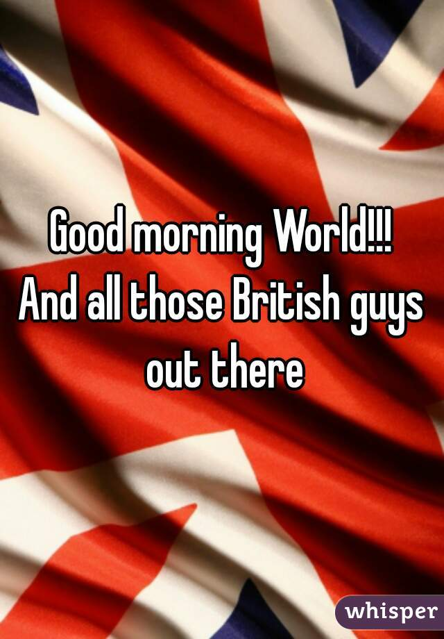 Good morning World!!! And all those British guys out there