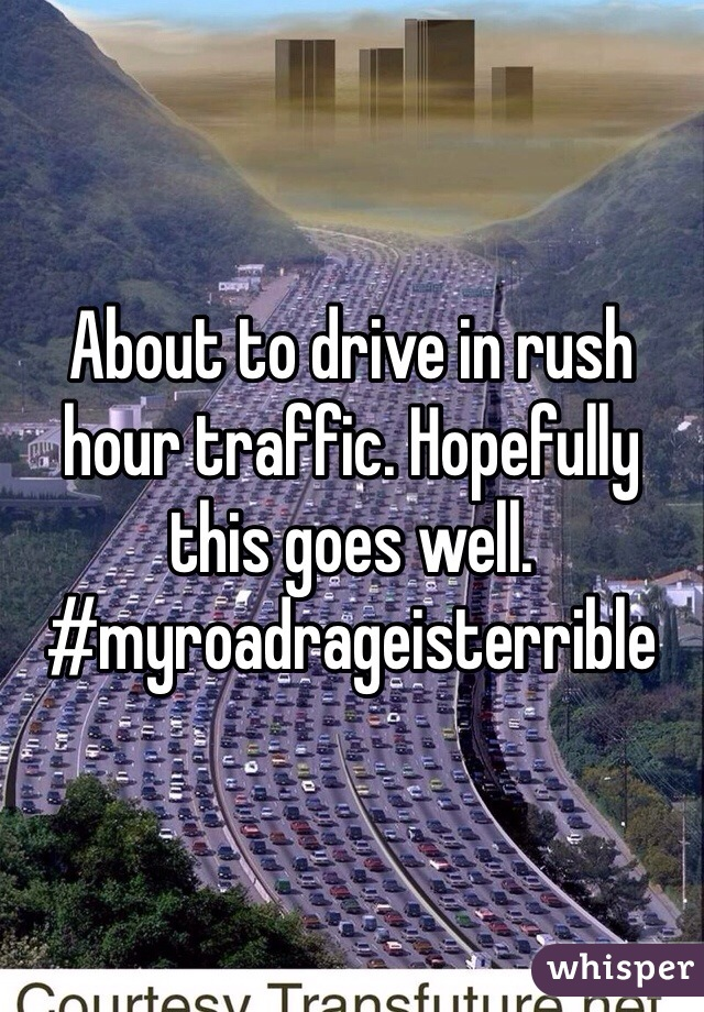 About to drive in rush hour traffic. Hopefully this goes well.  #myroadrageisterrible