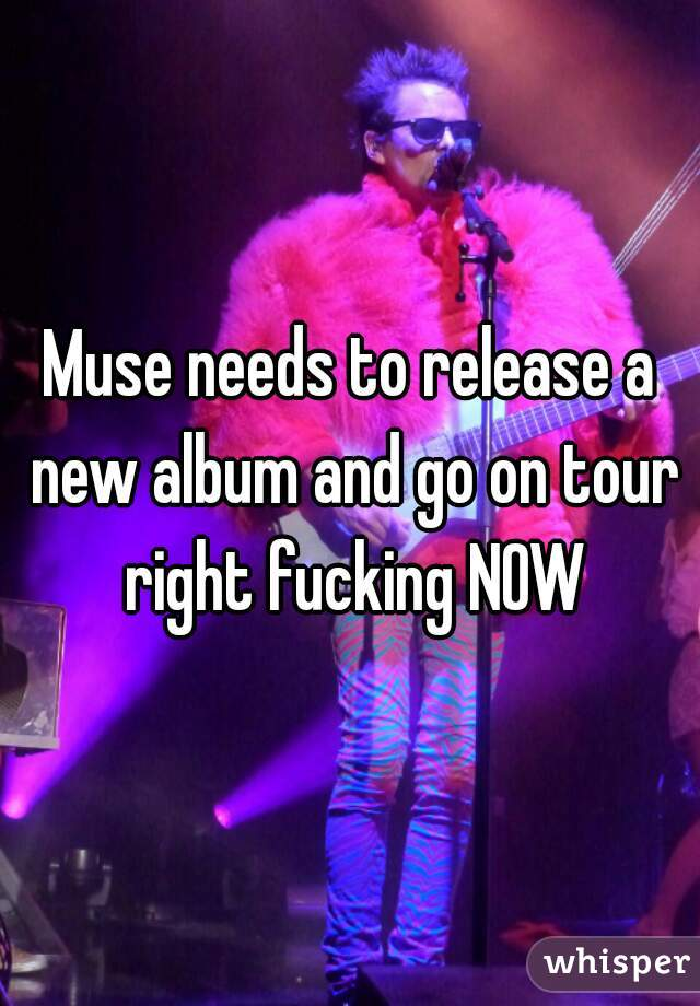 Muse needs to release a new album and go on tour right fucking NOW