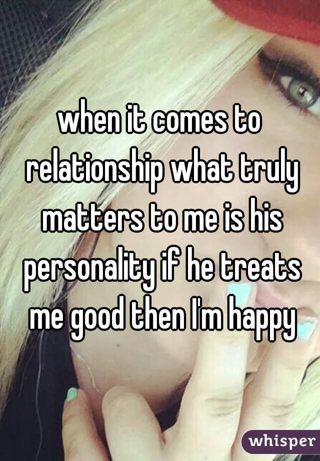 when it comes to relationship what truly matters to me is his personality if he treats me good then I'm happy
