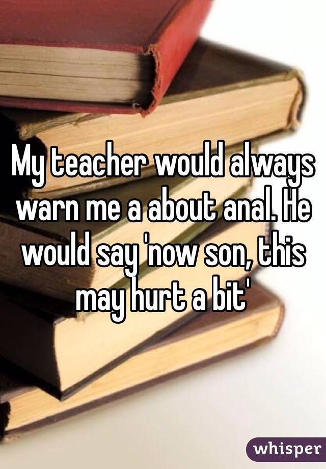 My teacher would always warn me a about anal. He would say 'now son, this may hurt a bit'