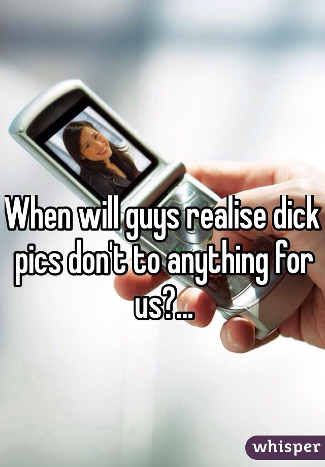 When will guys realise dick pics don't to anything for us?...