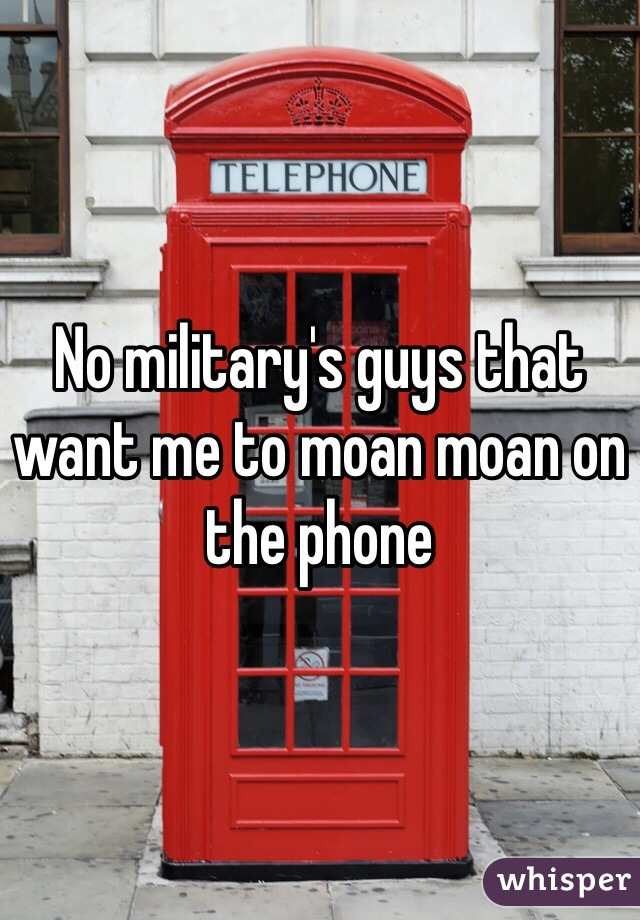 No military's guys that want me to moan moan on the phone