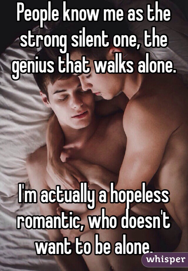 People know me as the strong silent one, the genius that walks alone.     I'm actually a hopeless romantic, who doesn't want to be alone.