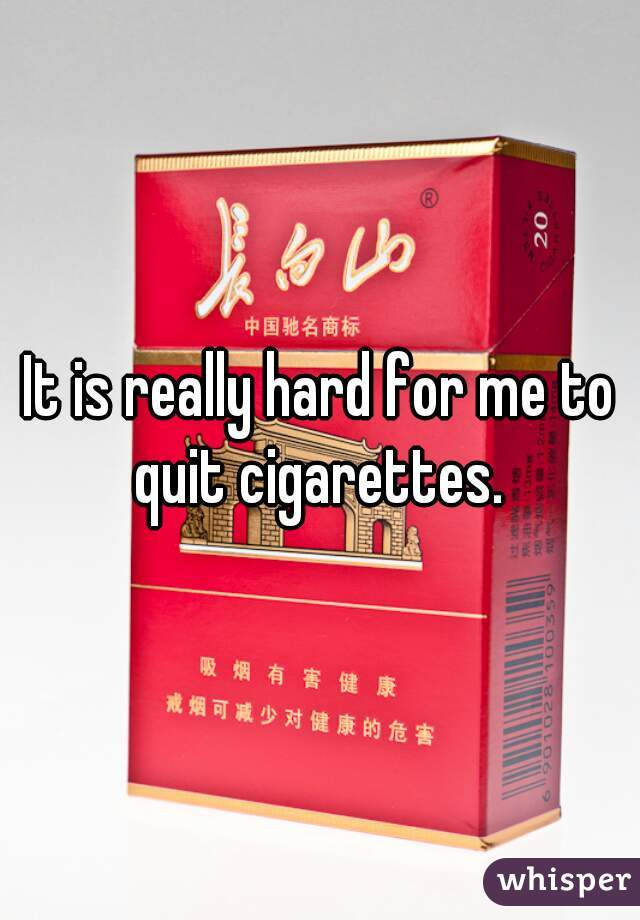 It is really hard for me to quit cigarettes.